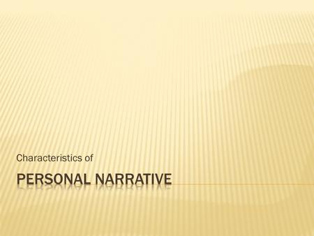 Characteristics of. Personal~having to do with oneself Narrative~telling a story A personal narrative is a story about yourself!