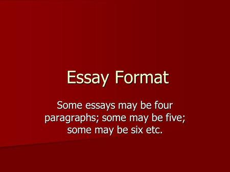 Essay Format Some essays may be four paragraphs; some may be five; some may be six etc.