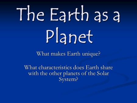 The Earth as a Planet What makes Earth unique? What characteristics does Earth share with the other planets of the Solar System?
