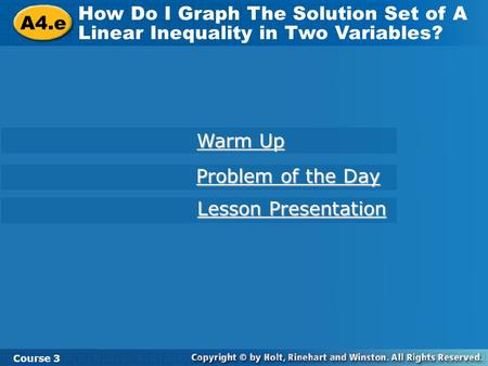 A4.e How Do I Graph The Solution Set of A Linear Inequality in Two Variables? Course 3 Warm Up Warm Up Problem of the Day Problem of the Day Lesson Presentation.