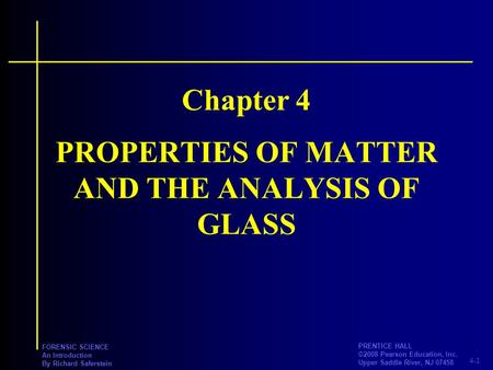 4-1 PRENTICE HALL ©2008 Pearson Education, Inc. Upper Saddle River, NJ 07458 FORENSIC SCIENCE An Introduction By Richard Saferstein PROPERTIES OF MATTER.