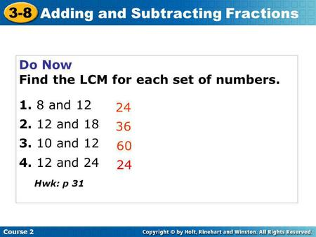 Do Now Find the LCM for each set of numbers. 1. 8 and 12 2. 12 and 18 3. 10 and 12 4. 12 and 24 24 36 60 Course 2 3-8 Adding and Subtracting Fractions.