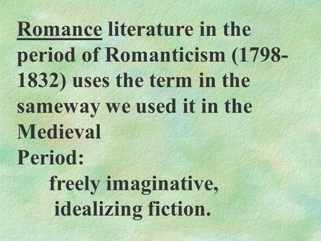 Romance literature in the period of Romanticism (1798- 1832) uses the term in the sameway we used it in the Medieval Period: freely imaginative, idealizing.