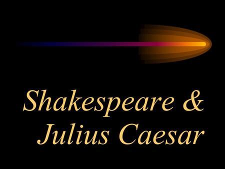 Shakespeare & Julius Caesar William Shakespeare Birth celebrated as April 23, 1564 Died April 23, 1616 Married Anne Hathaway in 1582 –She was 8 years.