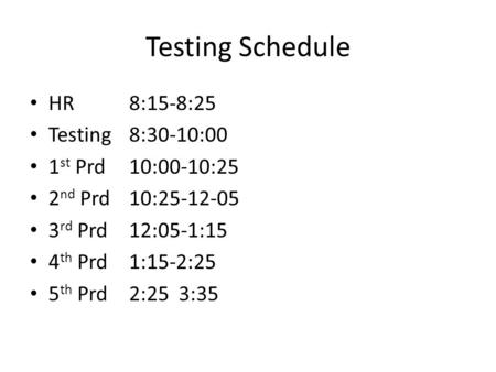 Testing Schedule HR 8:15-8:25 Testing 8:30-10:00 1st Prd 10:00-10:25
