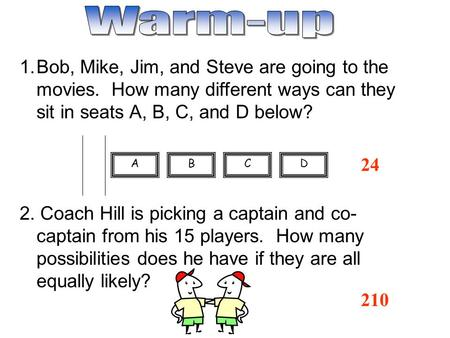 24 1.Bob, Mike, Jim, and Steve are going to the movies. How many different ways can they sit in seats A, B, C, and D below? 2. Coach Hill is picking a.