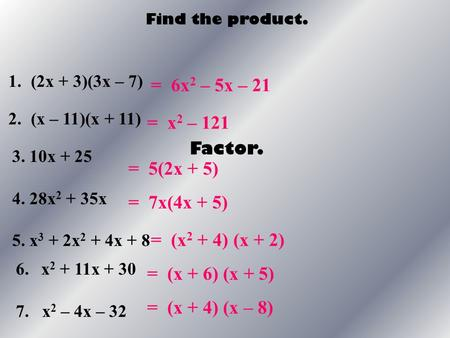 Find the product. 1.(2x + 3)(3x – 7) 2.(x – 11)(x + 11) = 6x 2 – 5x – 21 = x 2 – 121 = 5(2x + 5) Factor. 3. 10x + 25 4. 28x 2 + 35x 5. x 3 + 2x 2 + 4x.