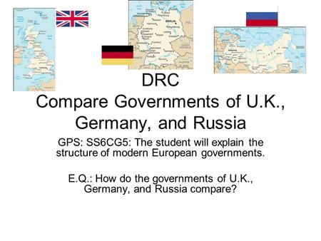 DRC Compare Governments of U.K., Germany, and Russia GPS: SS6CG5: The student will explain the structure of modern European governments. E.Q.: How do the.