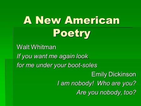 A New American Poetry Walt Whitman If you want me again look for me under your boot-soles Emily Dickinson I am nobody! Who are you? Are you nobody, too?
