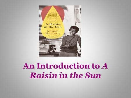 An Introduction to A Raisin in the Sun. Author: Lorraine Hansberry May 19, 1930-Jan. 12, 1965 (age 34 at death) born in Chicago, and lived most of her.