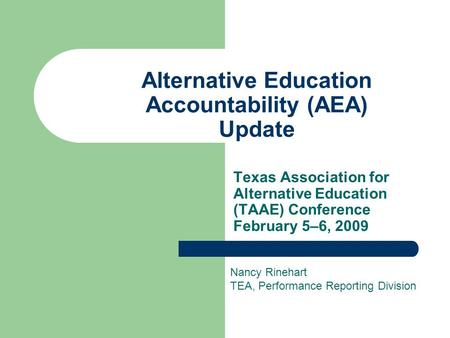 Alternative Education Accountability (AEA) Update Texas Association for Alternative Education (TAAE) Conference February 5–6, 2009 Nancy Rinehart TEA,