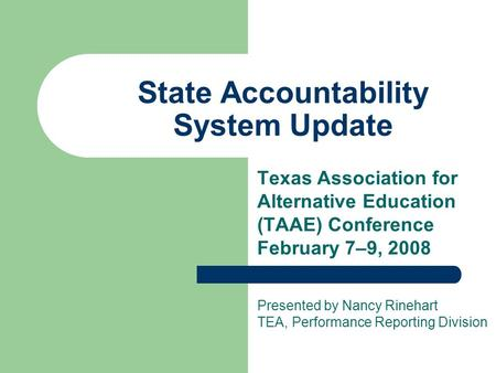 State Accountability System Update Texas Association for Alternative Education (TAAE) Conference February 7–9, 2008 Presented by Nancy Rinehart TEA, Performance.