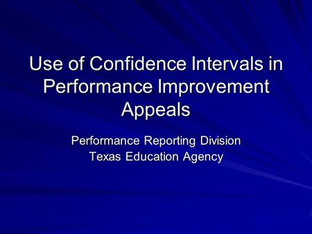 Use of Confidence Intervals in Performance Improvement Appeals Performance Reporting Division Texas Education Agency.