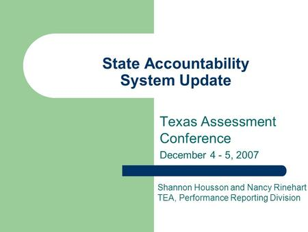 State Accountability System Update Texas Assessment Conference December 4 - 5, 2007 Shannon Housson and Nancy Rinehart TEA, Performance Reporting Division.
