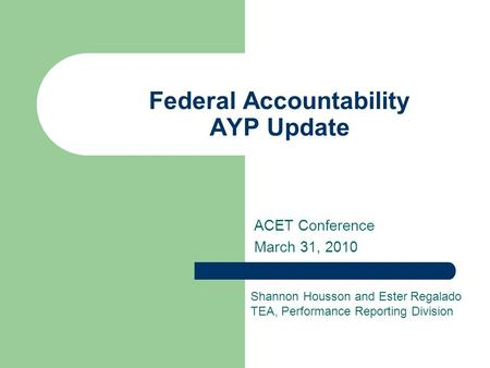 Federal Accountability AYP Update ACET Conference March 31, 2010 Shannon Housson and Ester Regalado TEA, Performance Reporting Division.