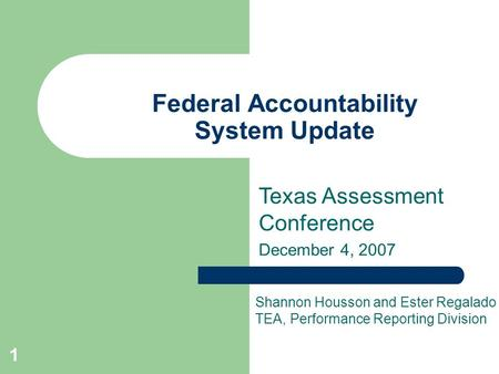 1 Federal Accountability System Update Texas Assessment Conference December 4, 2007 Shannon Housson and Ester Regalado TEA, Performance Reporting Division.