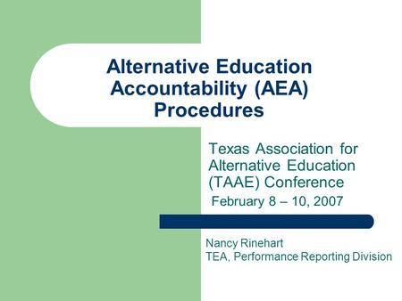 Alternative Education Accountability (AEA) Procedures Texas Association for Alternative Education (TAAE) Conference February 8 – 10, 2007 Nancy Rinehart.