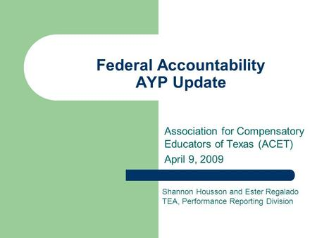 Federal Accountability AYP Update Association for Compensatory Educators of Texas (ACET) April 9, 2009 Shannon Housson and Ester Regalado TEA, Performance.