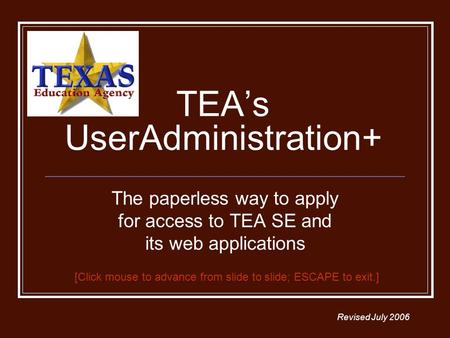 TEAs UserAdministration+ The paperless way to apply for access to TEA SE and its web applications Revised July 2006 [Click mouse to advance from slide.