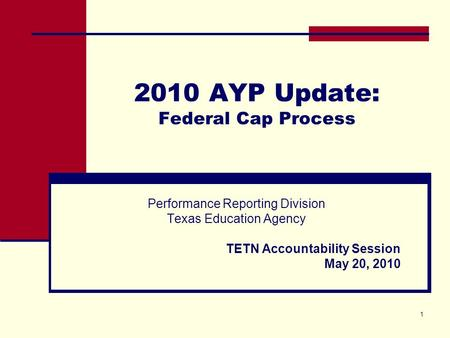 1 2010 AYP Update: Federal Cap Process Performance Reporting Division Texas Education Agency TETN Accountability Session May 20, 2010.