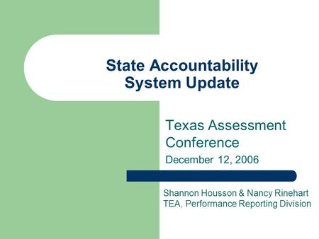 State Accountability System Update Texas Assessment Conference December 12, 2006 Shannon Housson & Nancy Rinehart TEA, Performance Reporting Division.