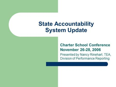 State Accountability System Update Charter School Conference November 26-28, 2006 Presented by Nancy Rinehart, TEA, Division of Performance Reporting.