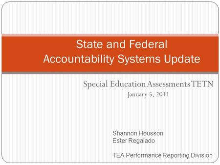 Special Education Assessments TETN January 5, 2011 State and Federal Accountability Systems Update Shannon Housson Ester Regalado TEA Performance Reporting.