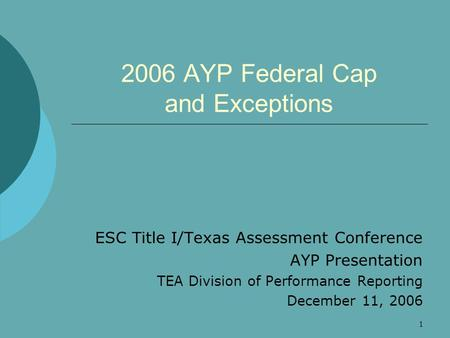 1 2006 AYP Federal Cap and Exceptions ESC Title I/Texas Assessment Conference AYP Presentation TEA Division of Performance Reporting December 11, 2006.