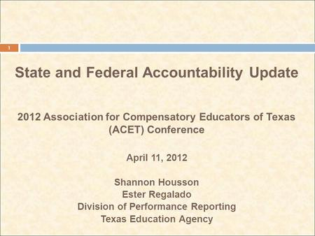 State and Federal Accountability Update 2012 Association for Compensatory Educators of Texas (ACET) Conference April 11, 2012 Shannon Housson Ester Regalado.