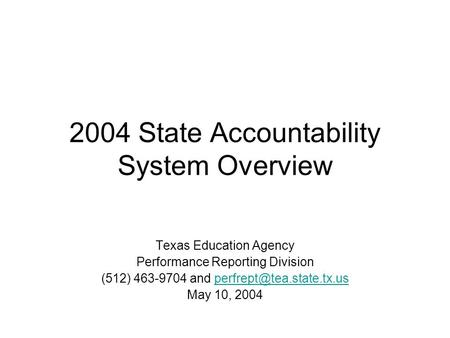 2004 State Accountability System Overview Texas Education Agency Performance Reporting Division (512) 463-9704 and