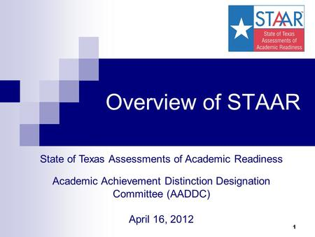 1 Overview of STAAR State of Texas Assessments of Academic Readiness Academic Achievement Distinction Designation Committee (AADDC) April 16, 2012.