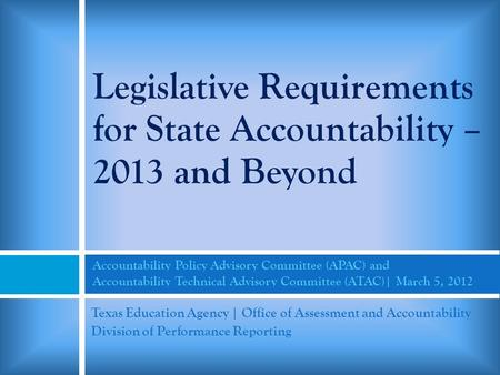 Legislative Requirements for State Accountability – 2013 and Beyond Accountability Policy Advisory Committee (APAC) and Accountability Technical Advisory.