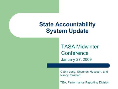 State Accountability System Update TASA Midwinter Conference January 27, 2009 Cathy Long, Shannon Housson, and Nancy Rinehart TEA, Performance Reporting.