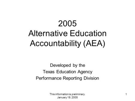This information is preliminary. January 19, 2005 1 2005 Alternative Education Accountability (AEA) Developed by the Texas Education Agency Performance.