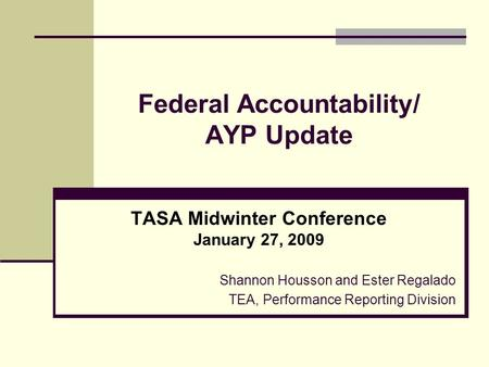 Federal Accountability/ AYP Update TASA Midwinter Conference January 27, 2009 Shannon Housson and Ester Regalado TEA, Performance Reporting Division.