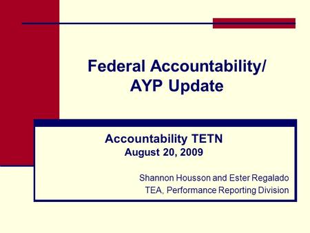 Federal Accountability/ AYP Update Accountability TETN August 20, 2009 Shannon Housson and Ester Regalado TEA, Performance Reporting Division.