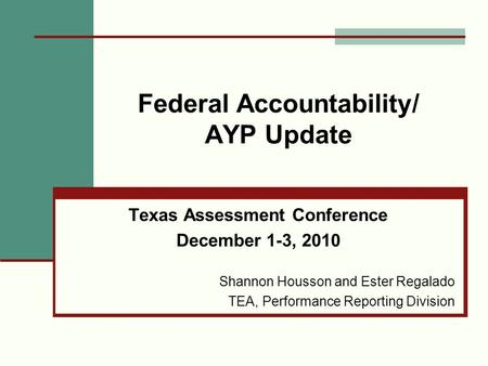 Federal Accountability/ AYP Update Texas Assessment Conference December 1-3, 2010 Shannon Housson and Ester Regalado TEA, Performance Reporting Division.