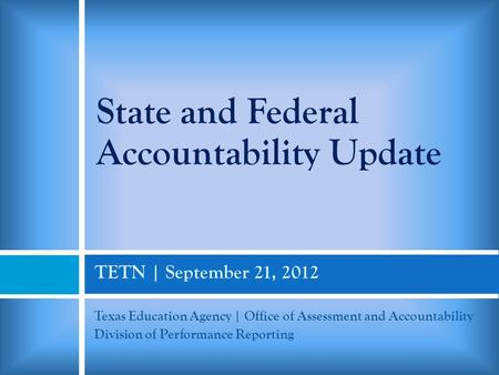 TETN | September 21, 2012 Texas Education Agency | Office of Assessment and Accountability Division of Performance Reporting State and Federal Accountability.