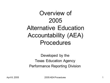April 8, 20052005 AEA Procedures1 Overview of 2005 Alternative Education Accountability (AEA) Procedures Developed by the Texas Education Agency Performance.