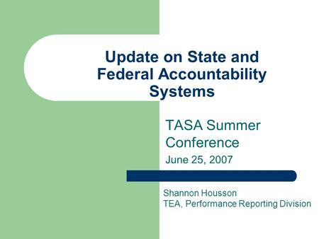 Update on State and Federal Accountability Systems TASA Summer Conference June 25, 2007 Shannon Housson TEA, Performance Reporting Division.