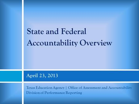 April 23, 2013 Texas Education Agency | Office of Assessment and Accountability Division of Performance Reporting State and Federal Accountability Overview.