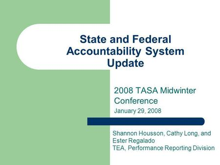 State and Federal Accountability System Update 2008 TASA Midwinter Conference January 29, 2008 Shannon Housson, Cathy Long, and Ester Regalado TEA, Performance.