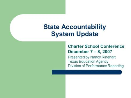 State Accountability System Update Charter School Conference December 7 – 8, 2007 Presented by Nancy Rinehart Texas Education Agency Division of Performance.