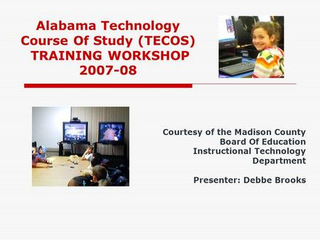 Alabama Technology Course Of Study (TECOS) TRAINING WORKSHOP 2007-08 Courtesy of the Madison County Board Of Education Instructional Technology Department.