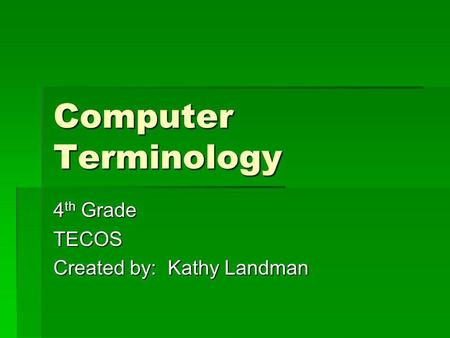 Computer Terminology 4 th Grade TECOS Created by: Kathy Landman.