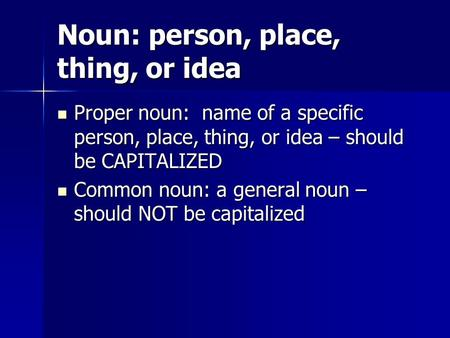 Noun: person, place, thing, or idea Proper noun: name of a specific person, place, thing, or idea – should be CAPITALIZED Proper noun: name of a specific.