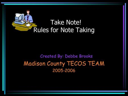 Created By: Debbe Brooks Madison County TECOS TEAM 2005-2006 Take Note! Rules for Note Taking.