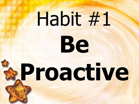 Habit #1 Be Proactive. What happens to a bottle of soda when you shake it up? It EXPLODES!