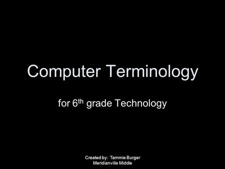 Created by: Tammie Burger Meridianville Middle Computer Terminology for 6 th grade Technology.