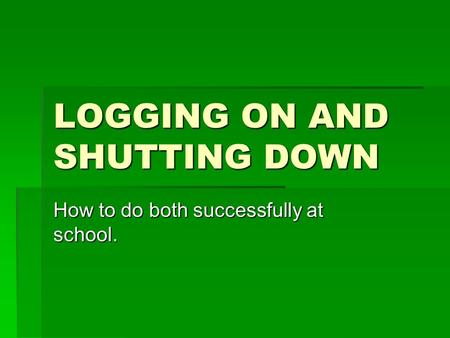 LOGGING ON AND SHUTTING DOWN How to do both successfully at school.